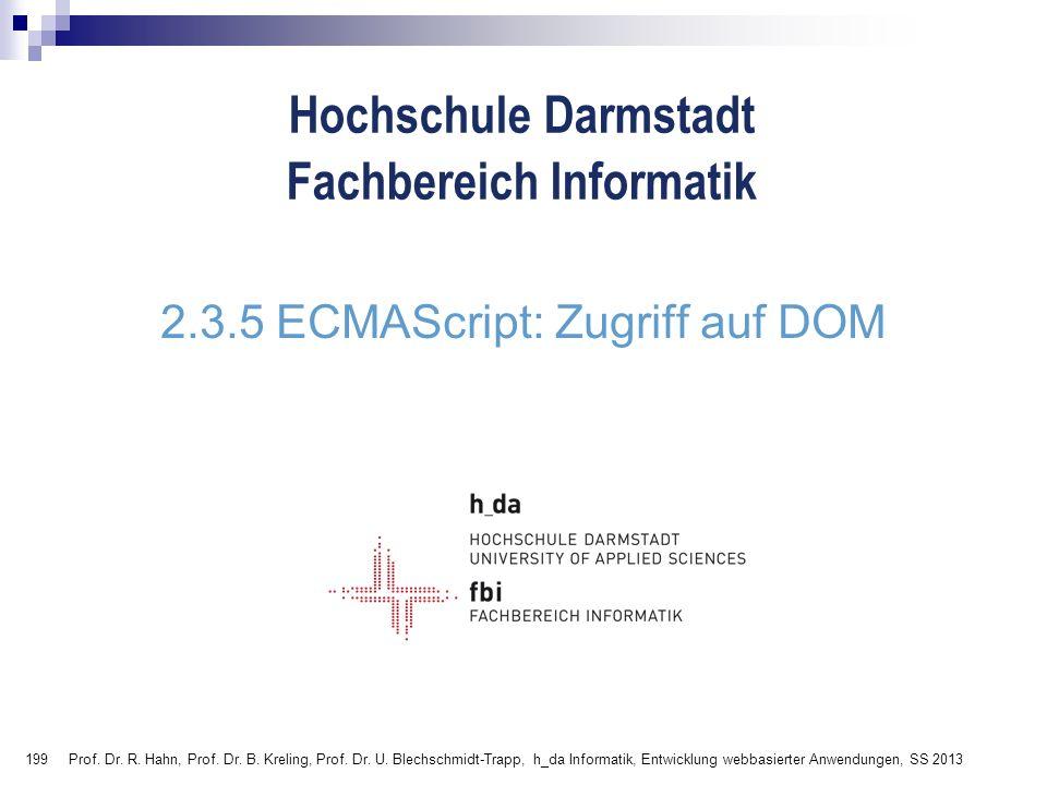 199 Hochschule Darmstadt Fachbereich Informatik 2.3.5 ECMAScript: Zugriff auf DOM Prof. Dr. R. Hahn, Prof. Dr. B. Kreling, Prof. Dr. U. Blechschmidt-T