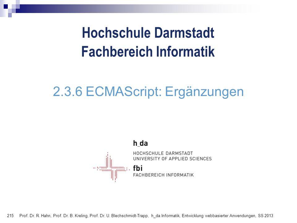 215 Hochschule Darmstadt Fachbereich Informatik 2.3.6 ECMAScript: Ergänzungen Prof. Dr. R. Hahn, Prof. Dr. B. Kreling, Prof. Dr. U. Blechschmidt-Trapp