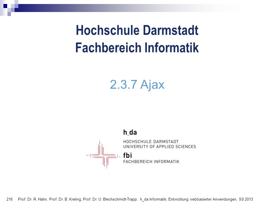 216 Hochschule Darmstadt Fachbereich Informatik 2.3.7 Ajax Prof. Dr. R. Hahn, Prof. Dr. B. Kreling, Prof. Dr. U. Blechschmidt-Trapp, h_da Informatik,