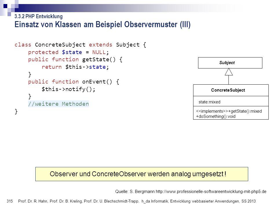 315 Einsatz von Klassen am Beispiel Observermuster (III) class ConcreteSubject extends Subject { protected $state = NULL; public function getState() {