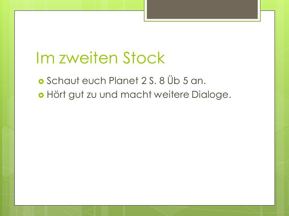 Im zweiten Stock Schaut euch Planet 2 S. 8 Üb 5 an. Hört gut zu und macht weitere Dialoge.