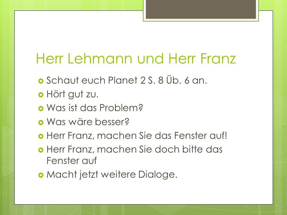 Herr Lehmann und Herr Franz Schaut euch Planet 2 S. 8 Üb. 6 an. Hört gut zu. Was ist das Problem? Was wäre besser? Herr Franz, machen Sie das Fenster
