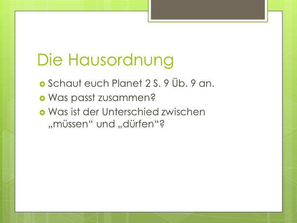 Die Hausordnung Schaut euch Planet 2 S. 9 Üb. 9 an. Was passt zusammen? Was ist der Unterschied zwischen müssen und dürfen?