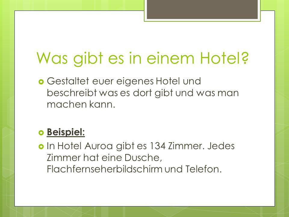 Was gibt es in einem Hotel? Gestaltet euer eigenes Hotel und beschreibt was es dort gibt und was man machen kann. Beispiel: In Hotel Auroa gibt es 134