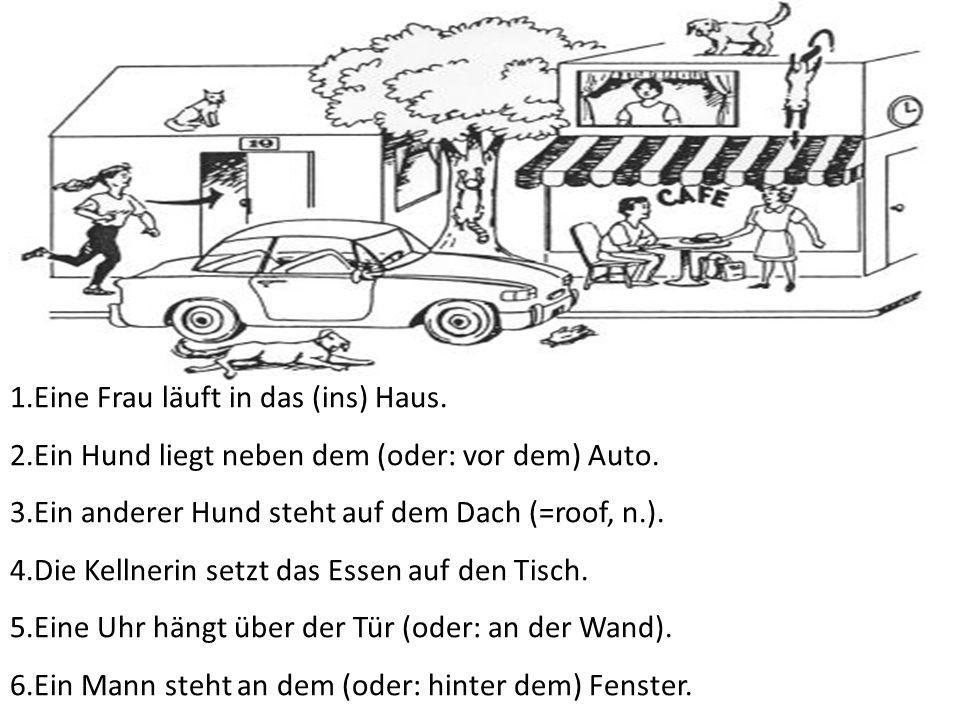 1.Eine Frau läuft in das (ins) Haus. 2.Ein Hund liegt neben dem (oder: vor dem) Auto. 3.Ein anderer Hund steht auf dem Dach (=roof, n.). 4.Die Kellner