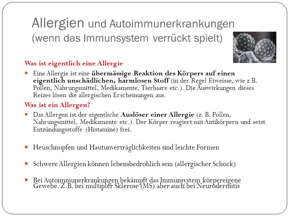 Allergien und Autoimmunerkrankungen (wenn das Immunsystem verrückt spielt) Was ist eigentlich eine Allergie Eine Allergie ist eine übermässige Reaktion des Körpers auf einen eigentlich unschädlichen, harmlosen Stoff (in der Regel Eiweisse, wie z.B.