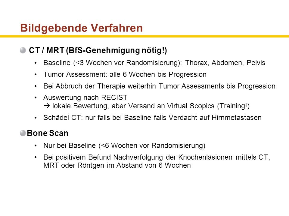 Bildgebende Verfahren CT / MRT (BfS-Genehmigung nötig!) Baseline (<3 Wochen vor Randomisierung): Thorax, Abdomen, Pelvis Tumor Assessment: alle 6 Woch
