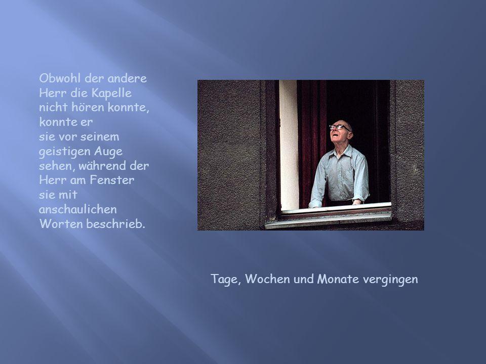 Obwohl der andere Herr die Kapelle nicht hören konnte, konnte er sie vor seinem geistigen Auge sehen, während der Herr am Fenster sie mit anschauliche