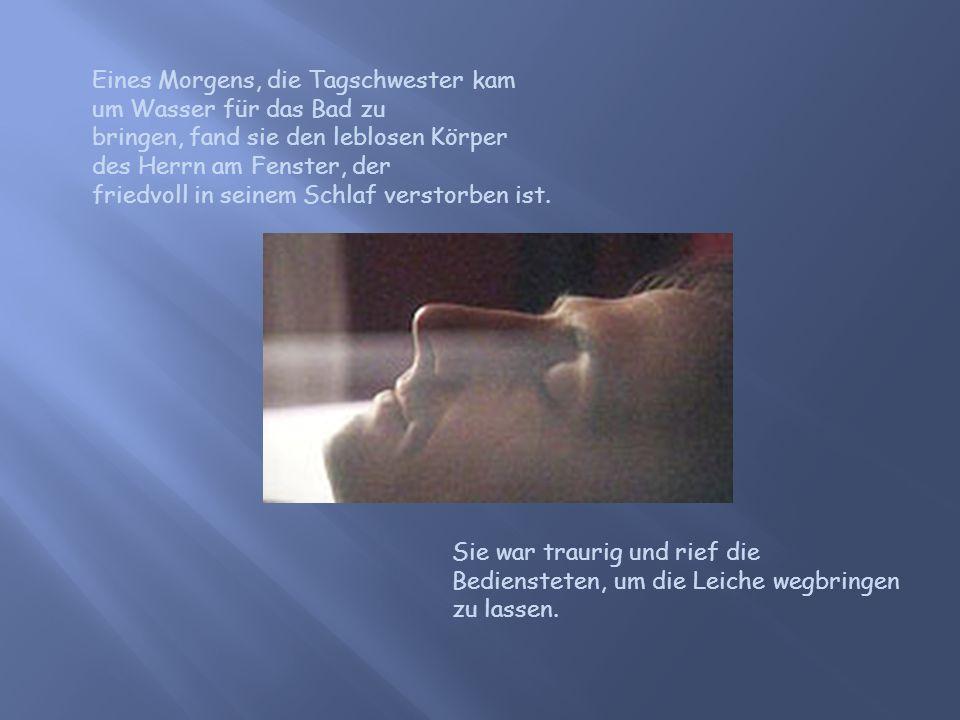 Eines Morgens, die Tagschwester kam um Wasser für das Bad zu bringen, fand sie den leblosen Körper des Herrn am Fenster, der friedvoll in seinem Schla