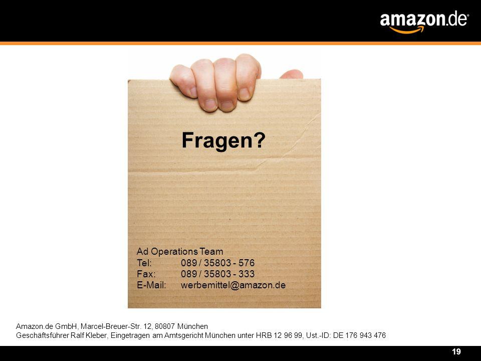 19 Ad Operations Team Tel: 089 / 35803 - 576 Fax: 089 / 35803 - 333 E-Mail: werbemittel@amazon.de Fragen? Amazon.de GmbH, Marcel-Breuer-Str. 12, 80807