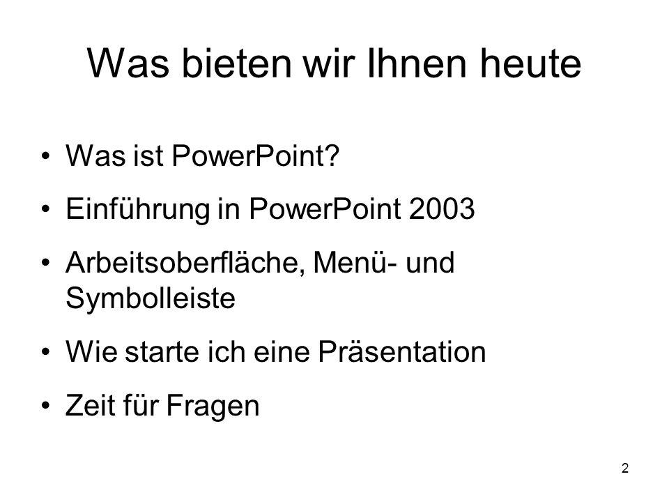 2 Was bieten wir Ihnen heute Was ist PowerPoint? Einführung in PowerPoint 2003 Arbeitsoberfläche, Menü- und Symbolleiste Wie starte ich eine Präsentat