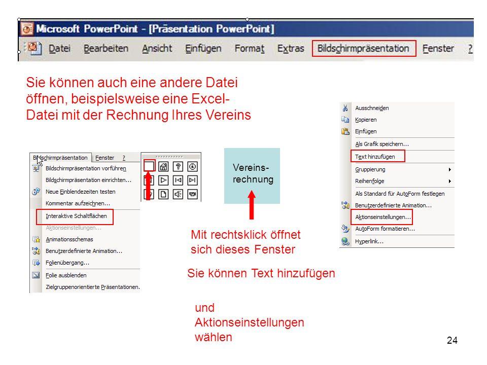 24 Sie können auch eine andere Datei öffnen, beispielsweise eine Excel- Datei mit der Rechnung Ihres Vereins Mit rechtsklick öffnet sich dieses Fenste