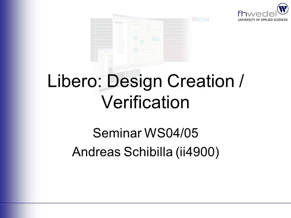 Libero: Design Creation / Verification Seminar WS04/05 Andreas Schibilla (ii4900)