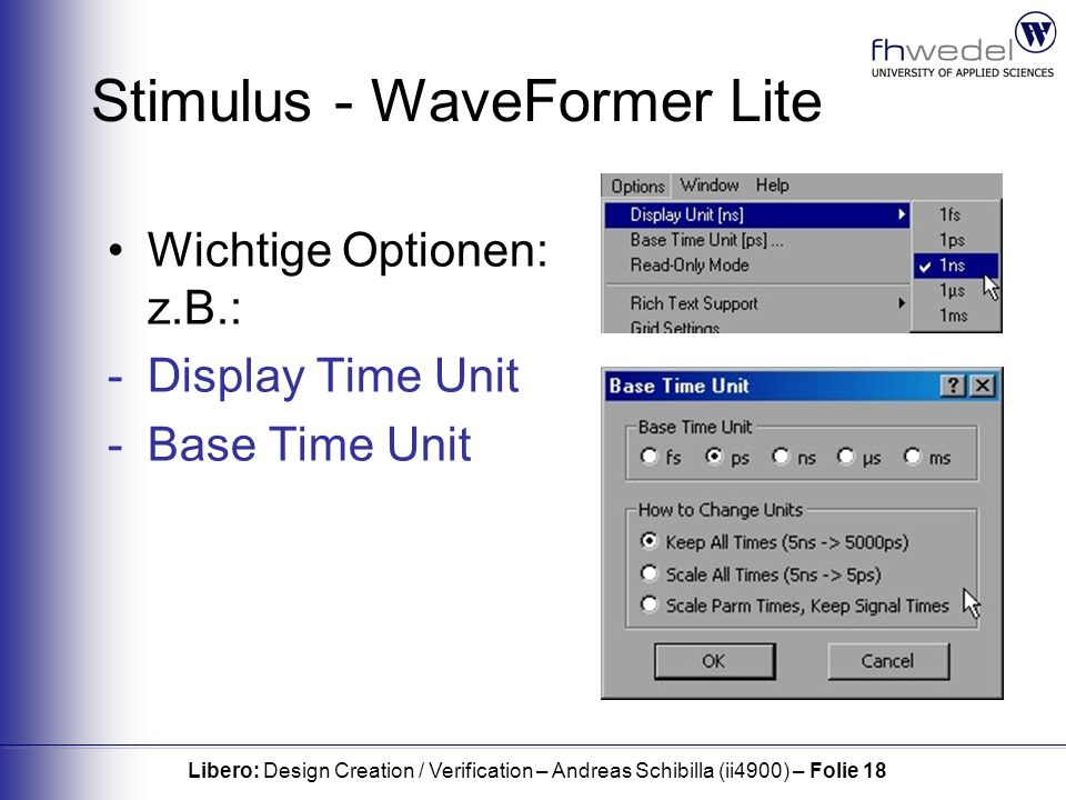 Libero: Design Creation / Verification – Andreas Schibilla (ii4900) – Folie 18 Stimulus - WaveFormer Lite Wichtige Optionen: z.B.: -Display Time Unit -Base Time Unit