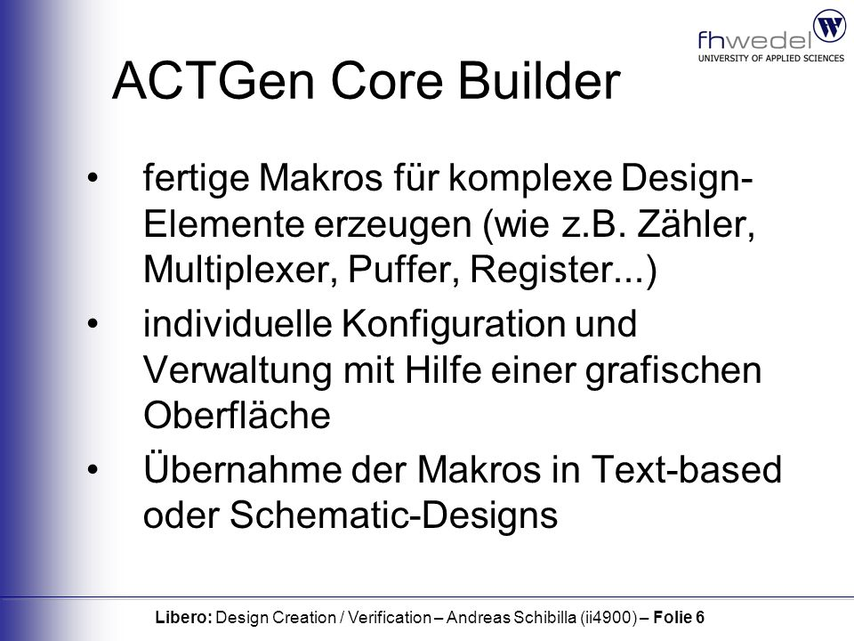 Libero: Design Creation / Verification – Andreas Schibilla (ii4900) – Folie 6 ACTGen Core Builder fertige Makros für komplexe Design- Elemente erzeugen (wie z.B.