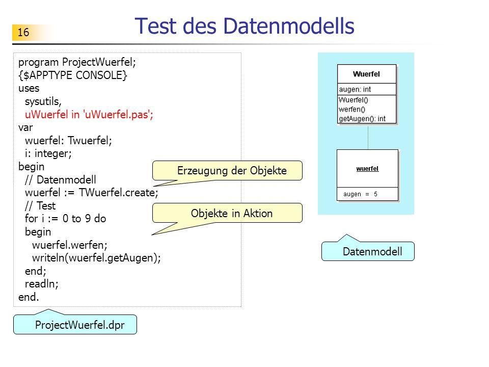 16 Test des Datenmodells program ProjectWuerfel; {$APPTYPE CONSOLE} uses sysutils, uWuerfel in 'uWuerfel.pas'; var wuerfel: Twuerfel; i: integer; begi
