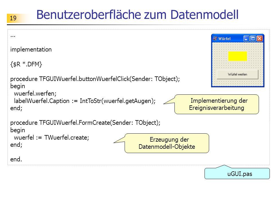 19 Benutzeroberfläche zum Datenmodell... implementation {$R *.DFM} procedure TFGUIWuerfel.buttonWuerfelClick(Sender: TObject); begin wuerfel.werfen; l