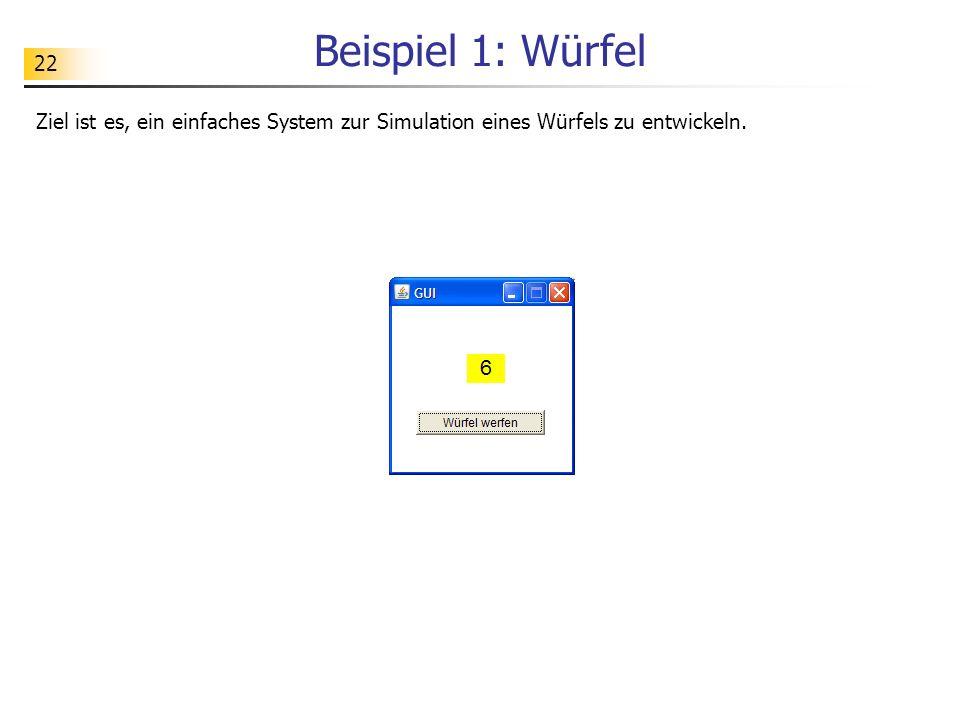 22 Beispiel 1: Würfel Ziel ist es, ein einfaches System zur Simulation eines Würfels zu entwickeln.