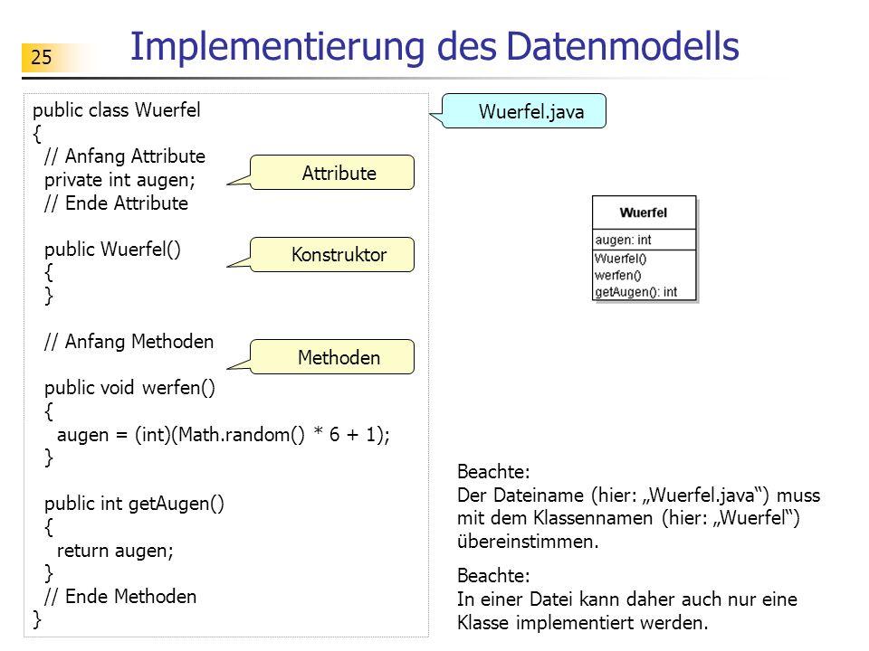 25 Implementierung des Datenmodells public class Wuerfel { // Anfang Attribute private int augen; // Ende Attribute public Wuerfel() { } // Anfang Met
