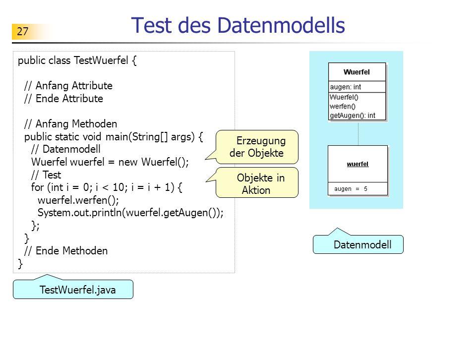 27 Test des Datenmodells public class TestWuerfel { // Anfang Attribute // Ende Attribute // Anfang Methoden public static void main(String[] args) {