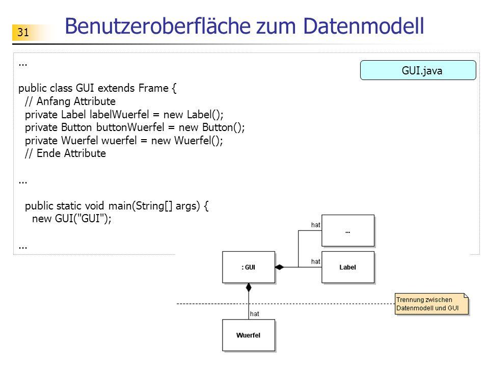 31 Benutzeroberfläche zum Datenmodell... public class GUI extends Frame { // Anfang Attribute private Label labelWuerfel = new Label(); private Button