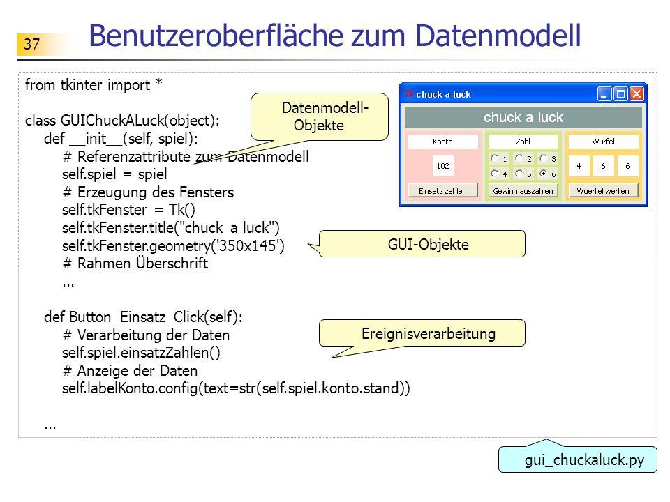 37 Benutzeroberfläche zum Datenmodell from tkinter import * class GUIChuckALuck(object): def __init__(self, spiel): # Referenzattribute zum Datenmodel