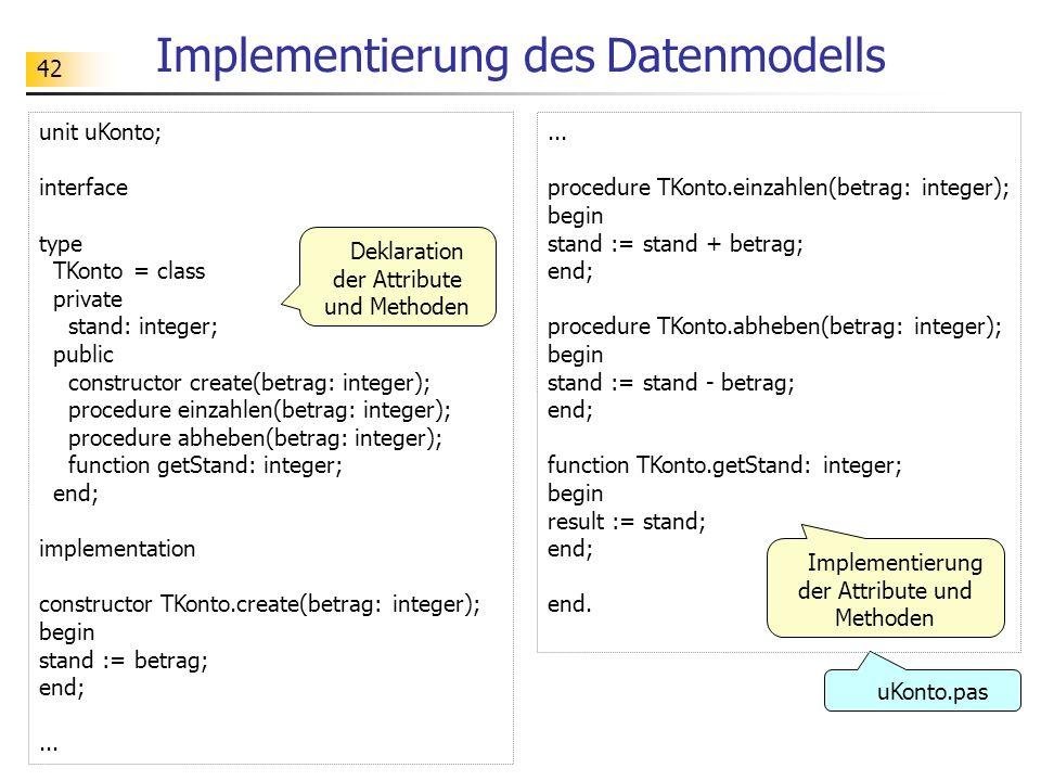 42 Implementierung des Datenmodells unit uKonto; interface type TKonto = class private stand: integer; public constructor create(betrag: integer); pro