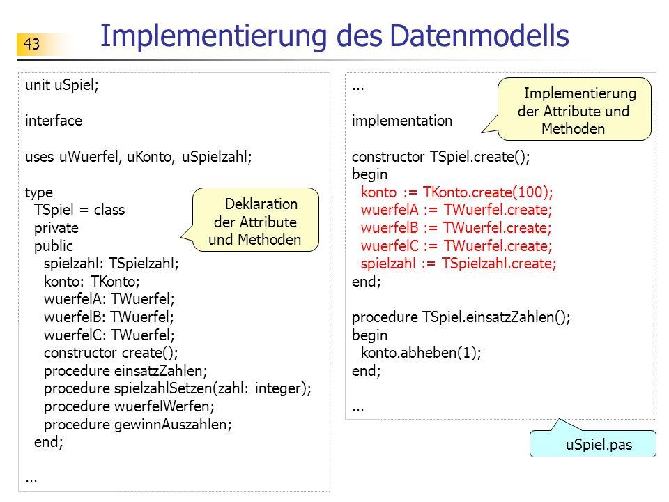 43 Implementierung des Datenmodells unit uSpiel; interface uses uWuerfel, uKonto, uSpielzahl; type TSpiel = class private public spielzahl: TSpielzahl