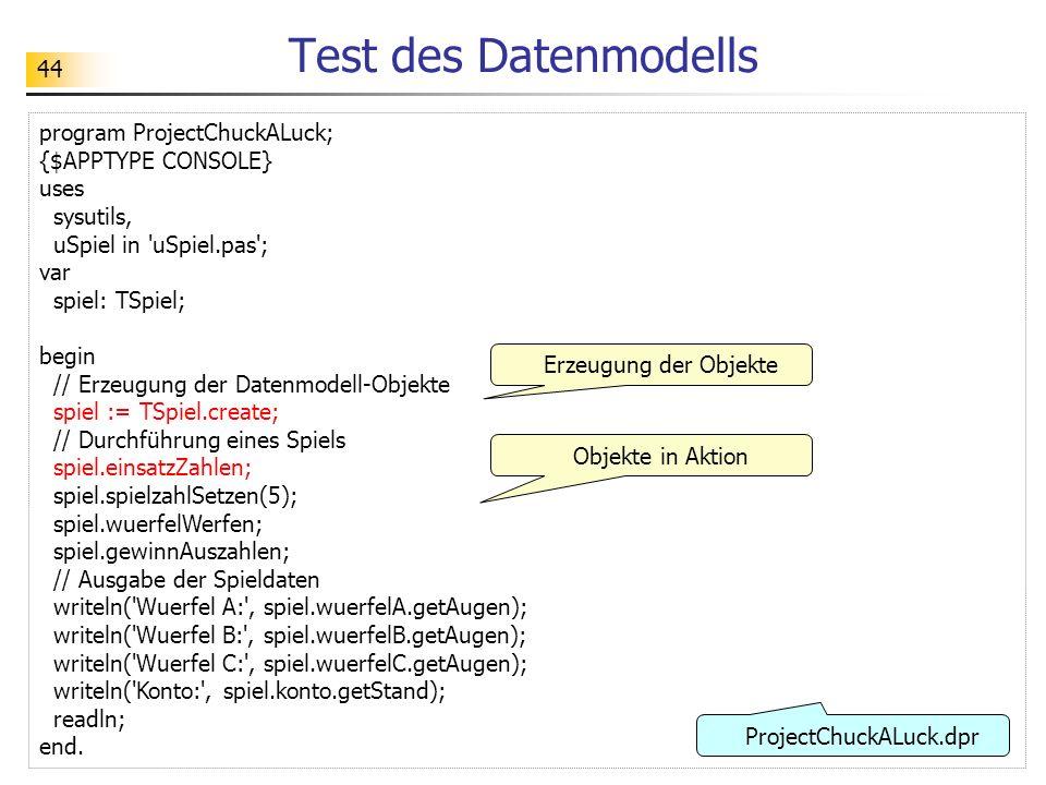 44 Test des Datenmodells program ProjectChuckALuck; {$APPTYPE CONSOLE} uses sysutils, uSpiel in 'uSpiel.pas'; var spiel: TSpiel; begin // Erzeugung de
