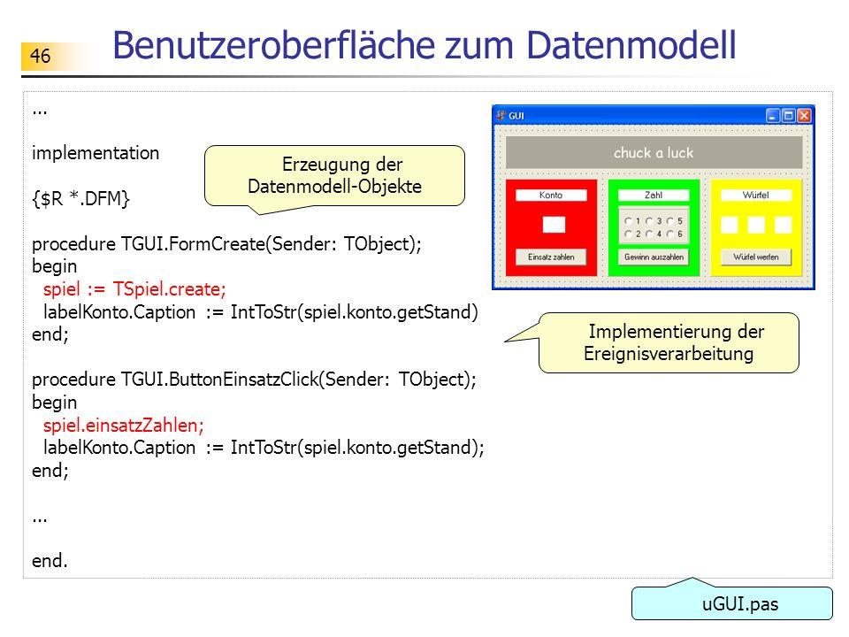 46 Benutzeroberfläche zum Datenmodell... implementation {$R *.DFM} procedure TGUI.FormCreate(Sender: TObject); begin spiel := TSpiel.create; labelKont