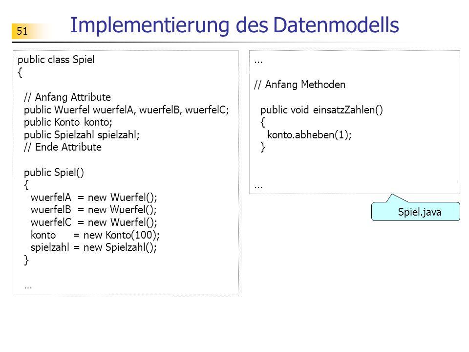51 Implementierung des Datenmodells public class Spiel { // Anfang Attribute public Wuerfel wuerfelA, wuerfelB, wuerfelC; public Konto konto; public S