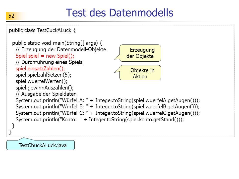 52 Test des Datenmodells public class TestCuckALuck { public static void main(String[] args) { // Erzeugung der Datenmodell-Objekte Spiel spiel = new