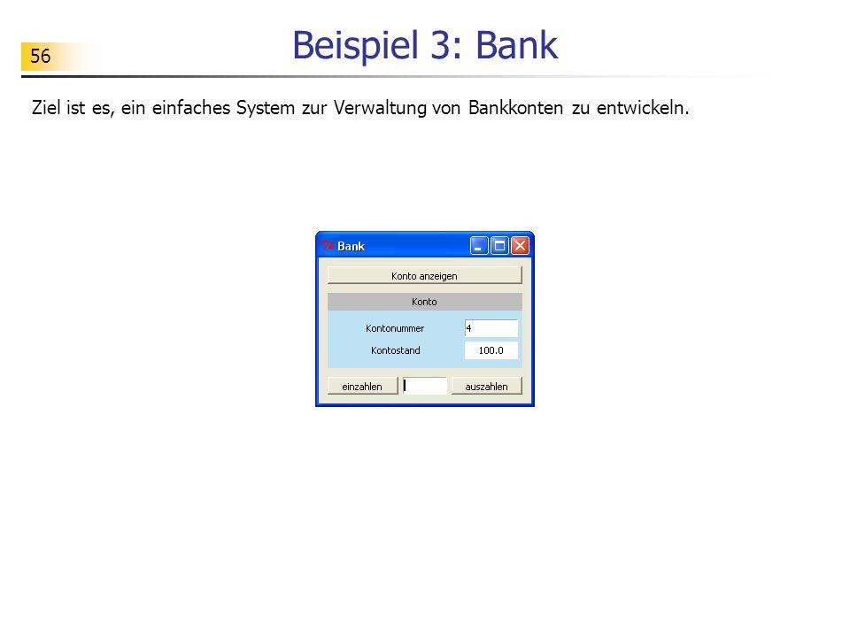 56 Beispiel 3: Bank Ziel ist es, ein einfaches System zur Verwaltung von Bankkonten zu entwickeln.