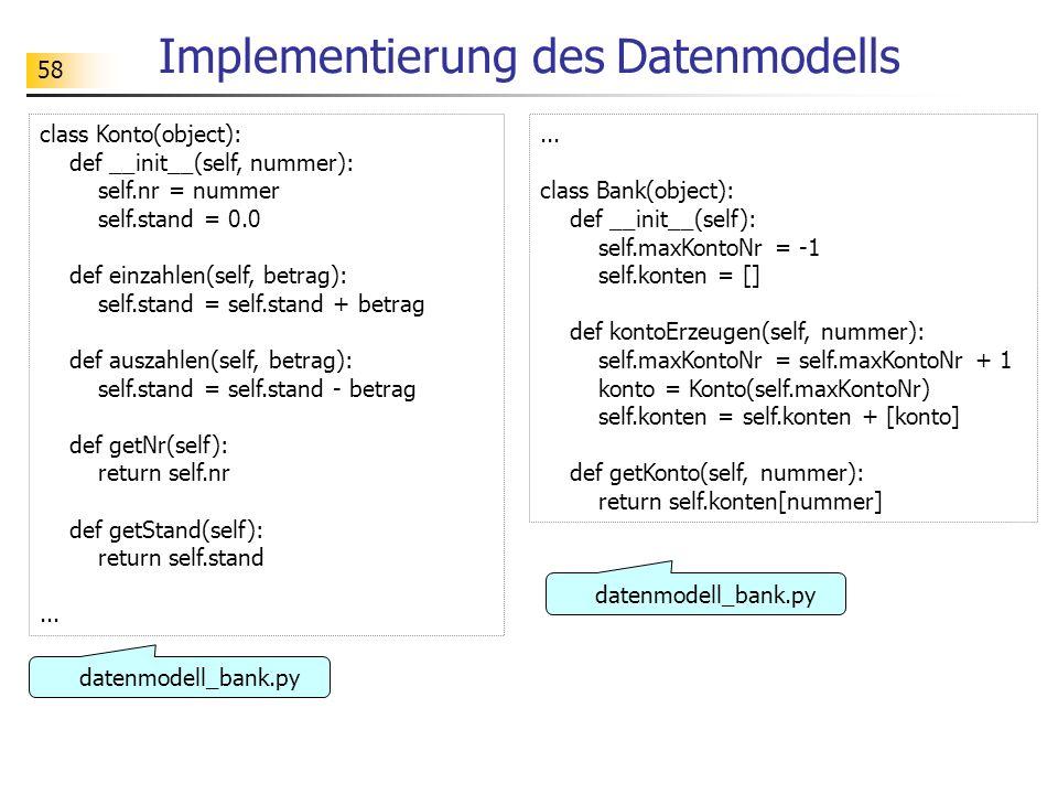 58 Implementierung des Datenmodells class Konto(object): def __init__(self, nummer): self.nr = nummer self.stand = 0.0 def einzahlen(self, betrag): se