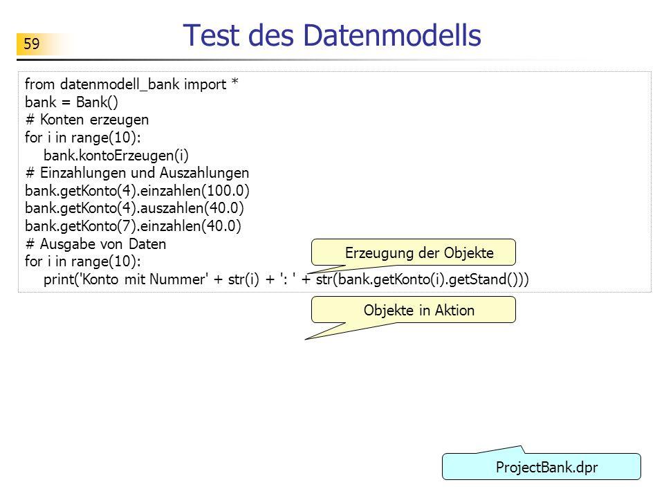 59 Test des Datenmodells from datenmodell_bank import * bank = Bank() # Konten erzeugen for i in range(10): bank.kontoErzeugen(i) # Einzahlungen und A
