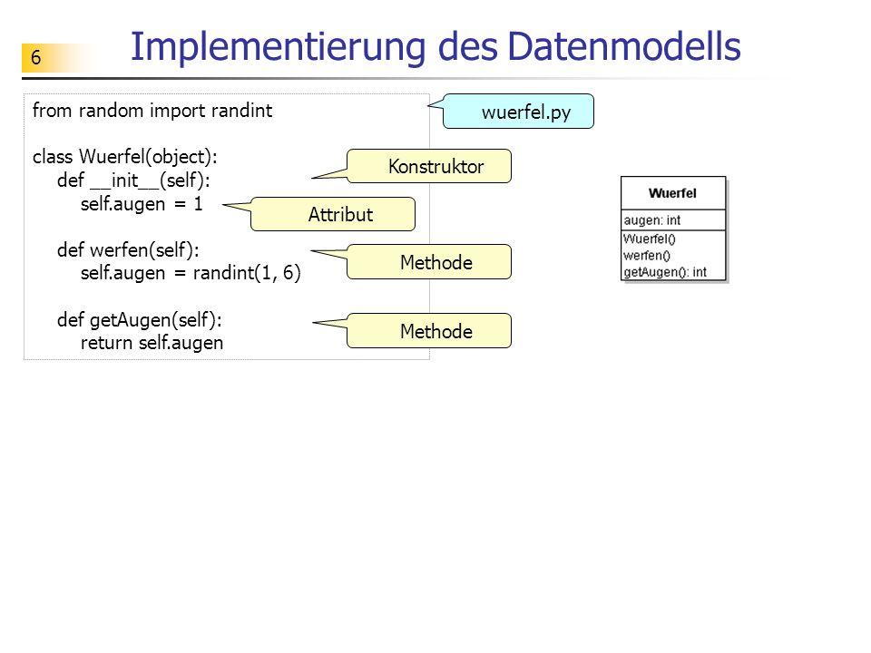 6 Implementierung des Datenmodells from random import randint class Wuerfel(object): def __init__(self): self.augen = 1 def werfen(self): self.augen =