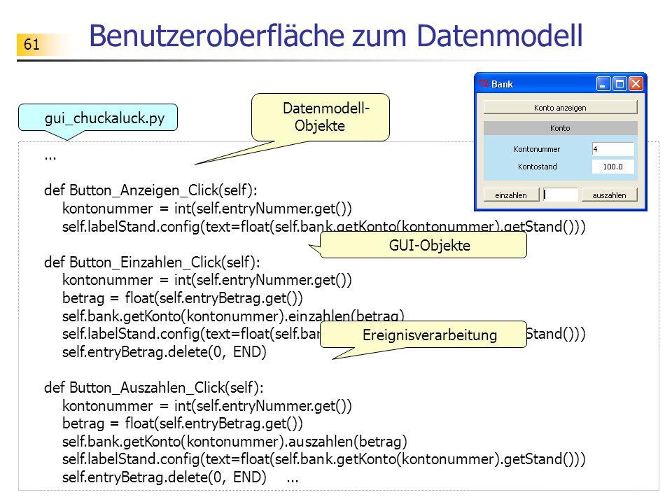 61 Benutzeroberfläche zum Datenmodell... def Button_Anzeigen_Click(self): kontonummer = int(self.entryNummer.get()) self.labelStand.config(text=float(