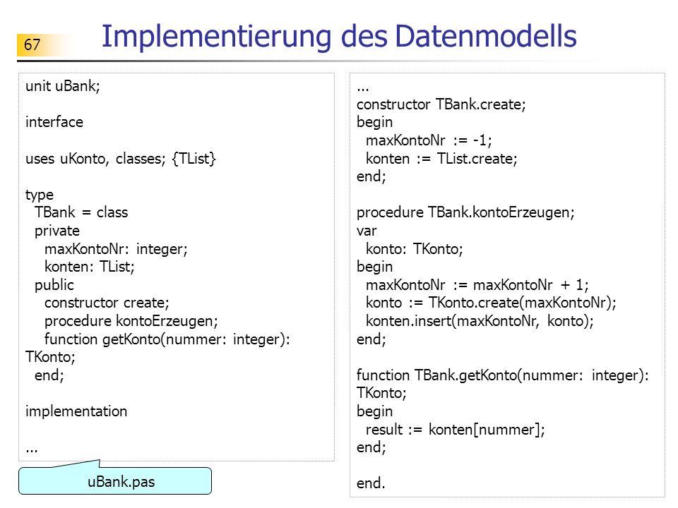 67 Implementierung des Datenmodells unit uBank; interface uses uKonto, classes; {TList} type TBank = class private maxKontoNr: integer; konten: TList;