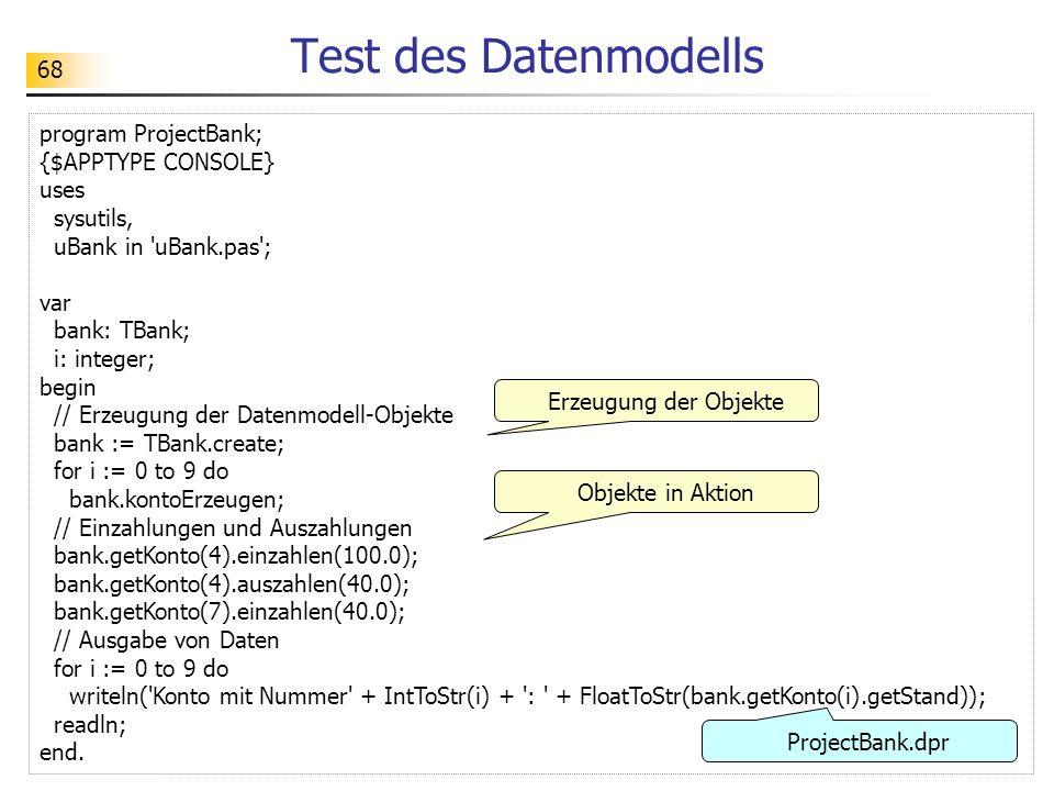 68 Test des Datenmodells program ProjectBank; {$APPTYPE CONSOLE} uses sysutils, uBank in 'uBank.pas'; var bank: TBank; i: integer; begin // Erzeugung