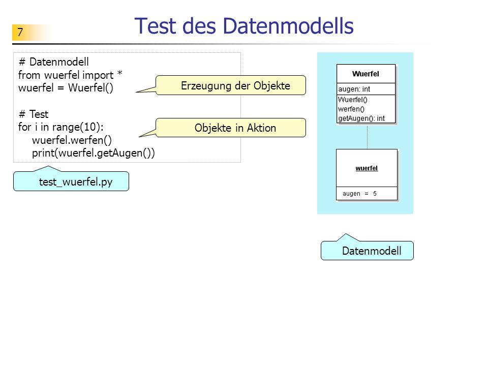 7 Test des Datenmodells # Datenmodell from wuerfel import * wuerfel = Wuerfel() # Test for i in range(10): wuerfel.werfen() print(wuerfel.getAugen())