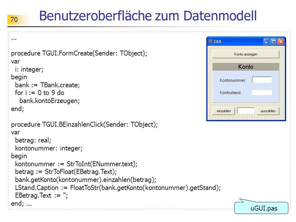 70 Benutzeroberfläche zum Datenmodell... procedure TGUI.FormCreate(Sender: TObject); var i: integer; begin bank := TBank.create; for i := 0 to 9 do ba