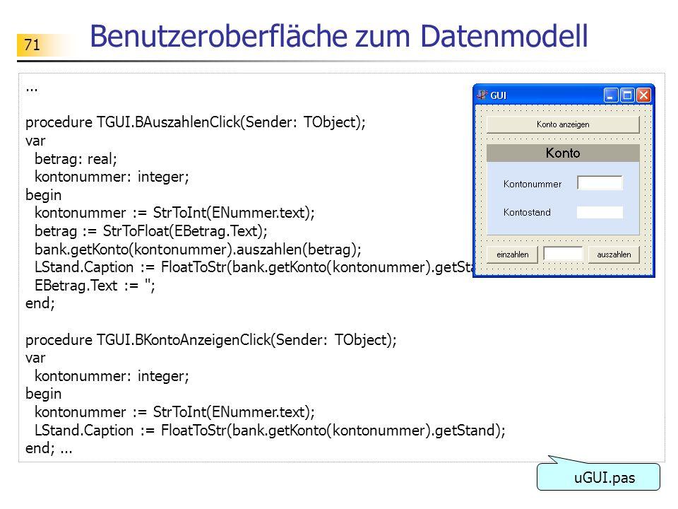 71 Benutzeroberfläche zum Datenmodell... procedure TGUI.BAuszahlenClick(Sender: TObject); var betrag: real; kontonummer: integer; begin kontonummer :=