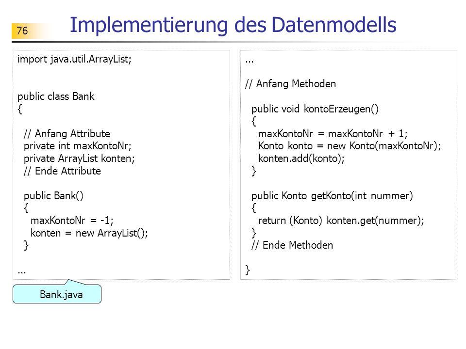 76 Implementierung des Datenmodells import java.util.ArrayList; public class Bank { // Anfang Attribute private int maxKontoNr; private ArrayList kont