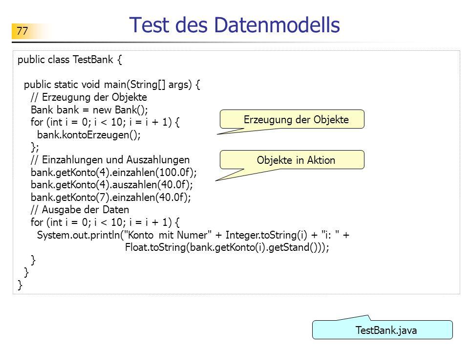 77 Test des Datenmodells public class TestBank { public static void main(String[] args) { // Erzeugung der Objekte Bank bank = new Bank(); for (int i