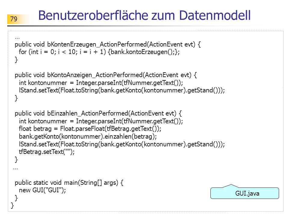 79 Benutzeroberfläche zum Datenmodell … public void bKontenErzeugen_ActionPerformed(ActionEvent evt) { for (int i = 0; i < 10; i = i + 1) {bank.kontoE