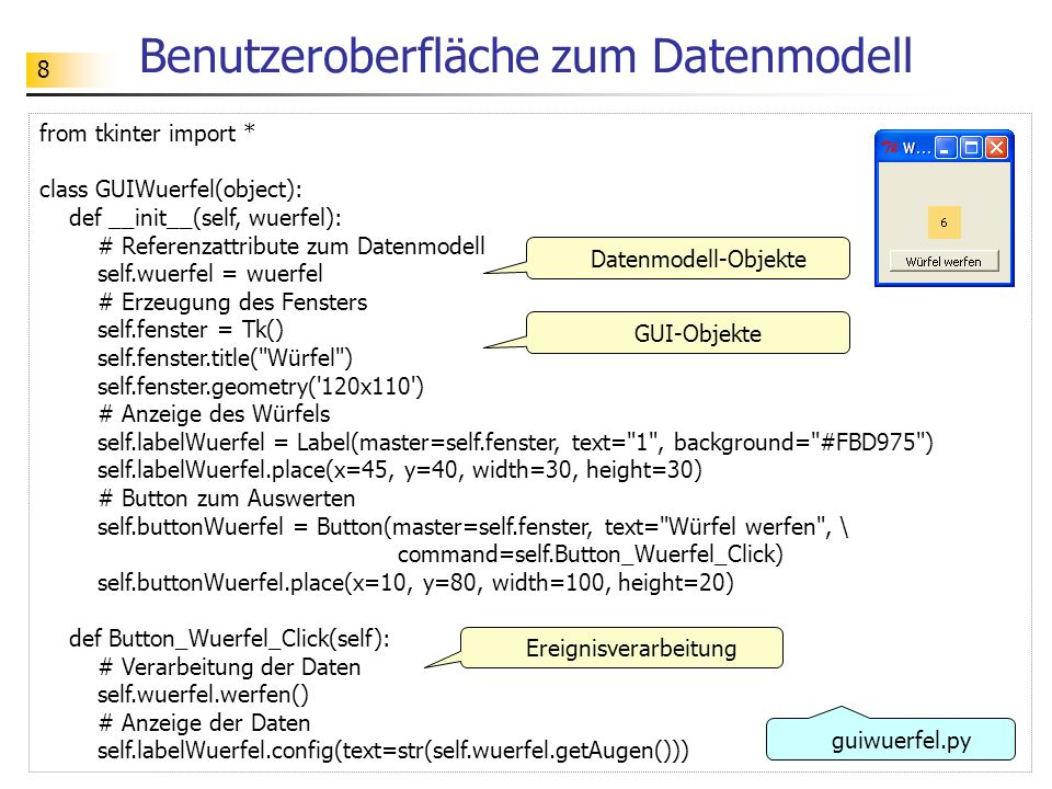 8 Benutzeroberfläche zum Datenmodell from tkinter import * class GUIWuerfel(object): def __init__(self, wuerfel): # Referenzattribute zum Datenmodell