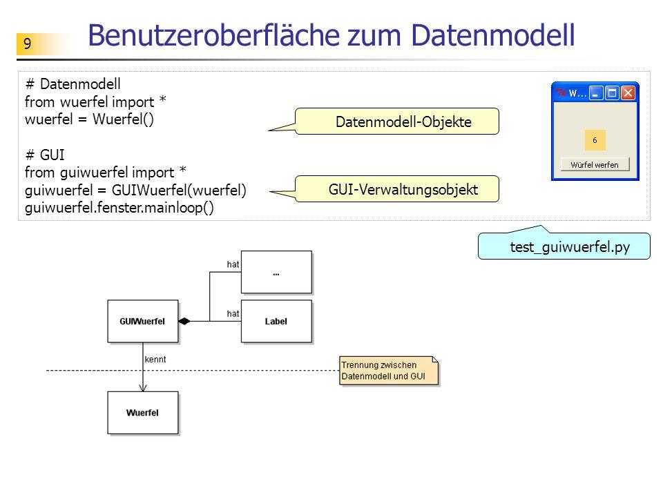 9 Benutzeroberfläche zum Datenmodell # Datenmodell from wuerfel import * wuerfel = Wuerfel() # GUI from guiwuerfel import * guiwuerfel = GUIWuerfel(wu