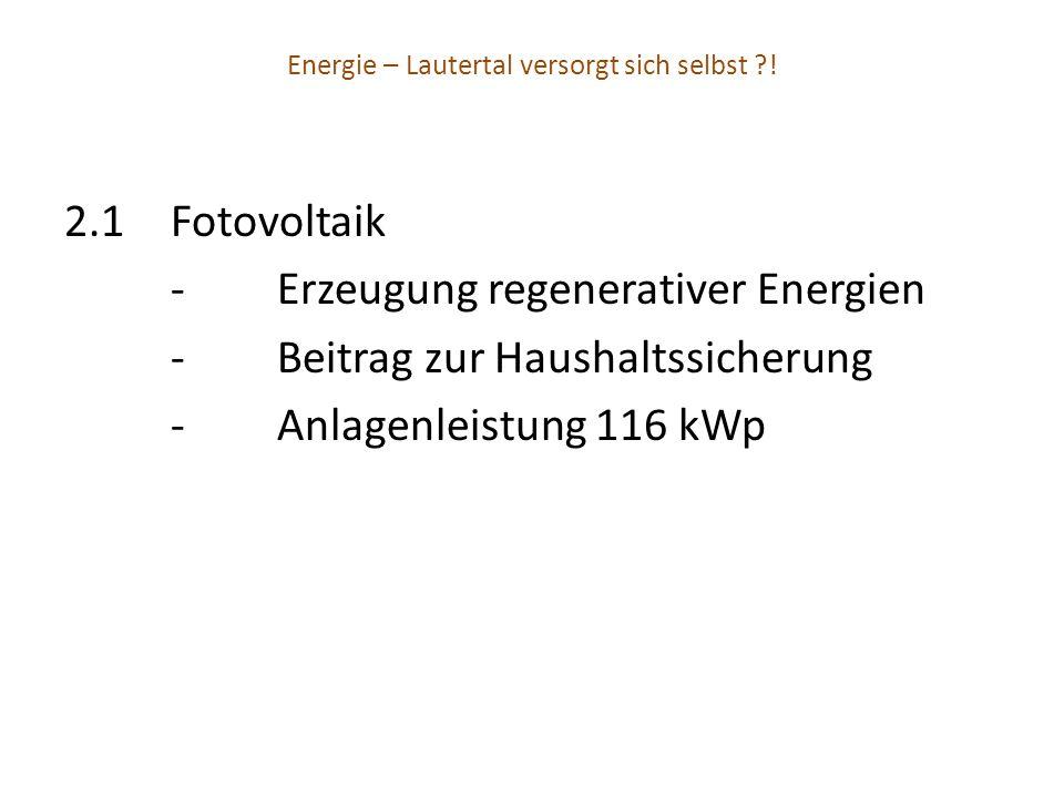 Energie – Lautertal versorgt sich selbst ?! 2.1Fotovoltaik -Erzeugung regenerativer Energien -Beitrag zur Haushaltssicherung -Anlagenleistung 116 kWp