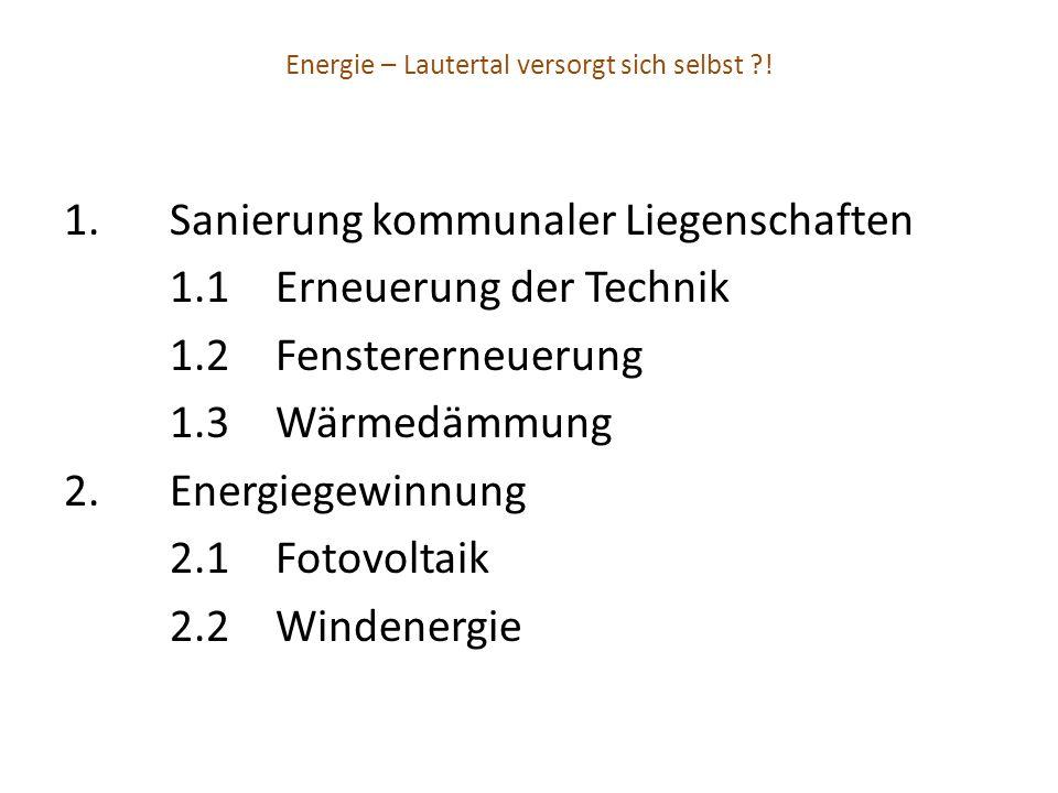 Energie – Lautertal versorgt sich selbst ?! 1.Sanierung kommunaler Liegenschaften 1.1Erneuerung der Technik 1.2Fenstererneuerung 1.3Wärmedämmung 2.Ene