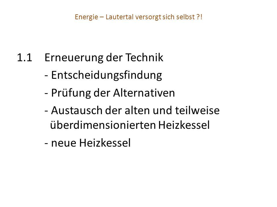 Energie – Lautertal versorgt sich selbst ?! 1.1Erneuerung der Technik - Entscheidungsfindung - Prüfung der Alternativen - Austausch der alten und teil